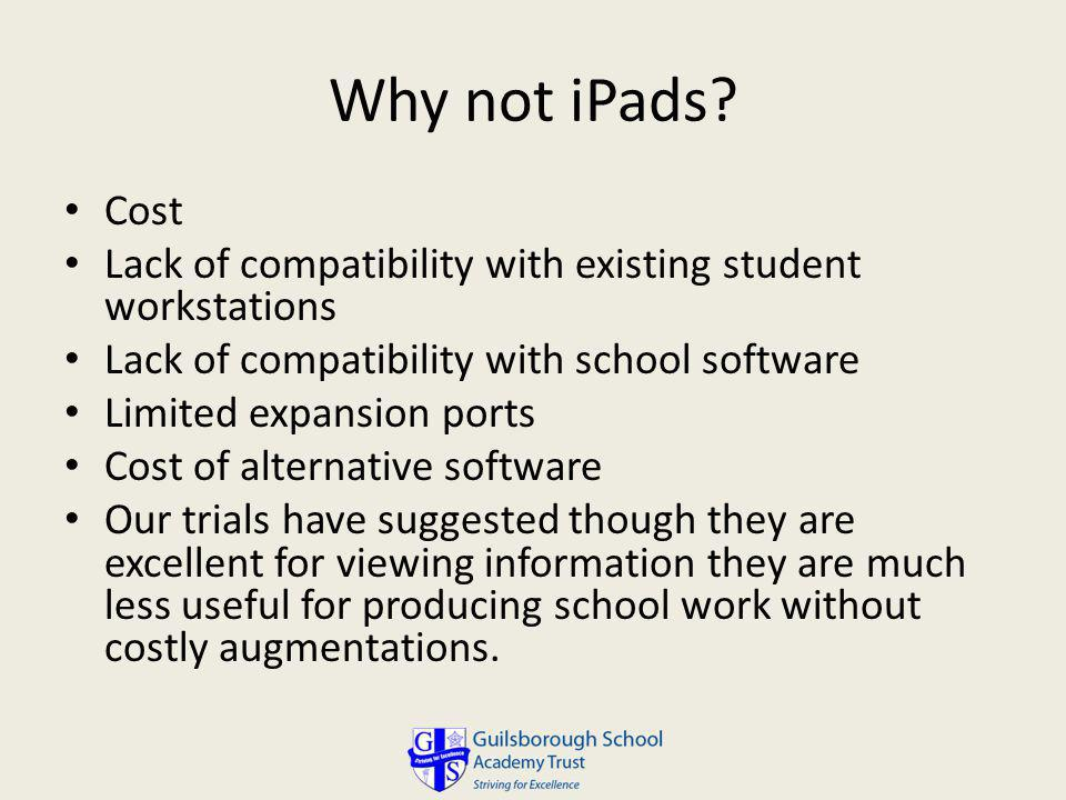 Why not iPads Cost. Lack of compatibility with existing student workstations. Lack of compatibility with school software.