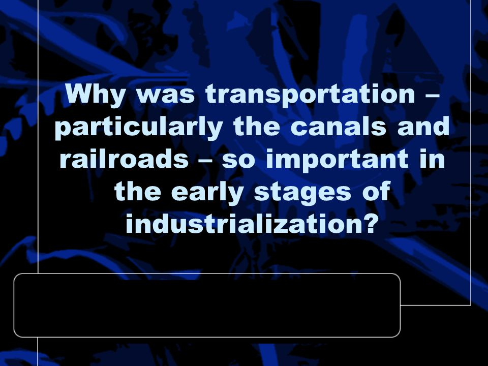Why was transportation – particularly the canals and railroads – so important in the early stages of industrialization
