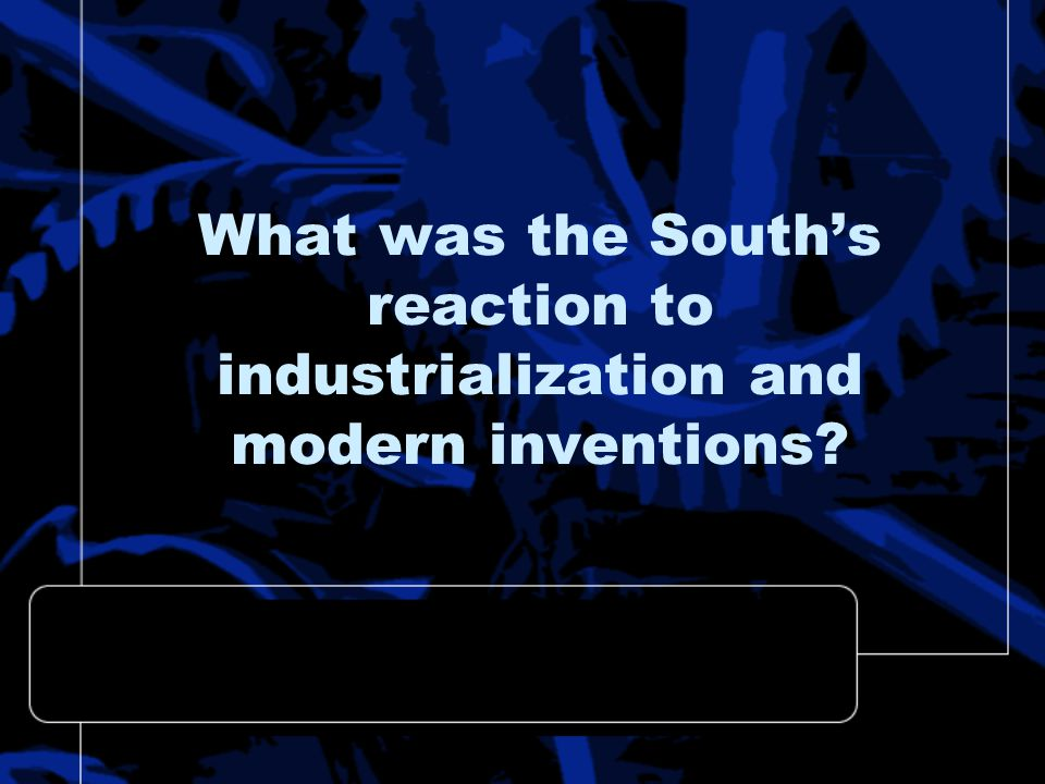 What was the South's reaction to industrialization and modern inventions