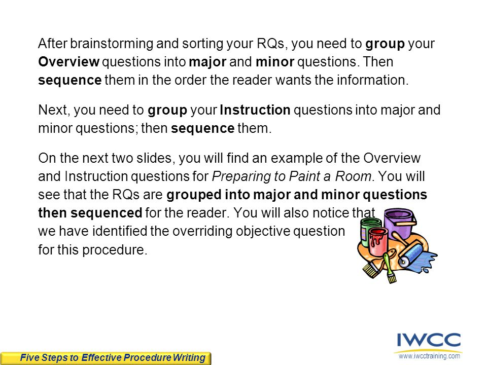 After brainstorming and sorting your RQs, you need to group your Overview questions into major and minor questions. Then sequence them in the order the reader wants the information. Next, you need to group your Instruction questions into major and minor questions; then sequence them. On the next two slides, you will find an example of the Overview and Instruction questions for Preparing to Paint a Room. You will see that the RQs are grouped into major and minor questions then sequenced for the reader. You will also notice that we have identified the overriding objective question for this procedure.