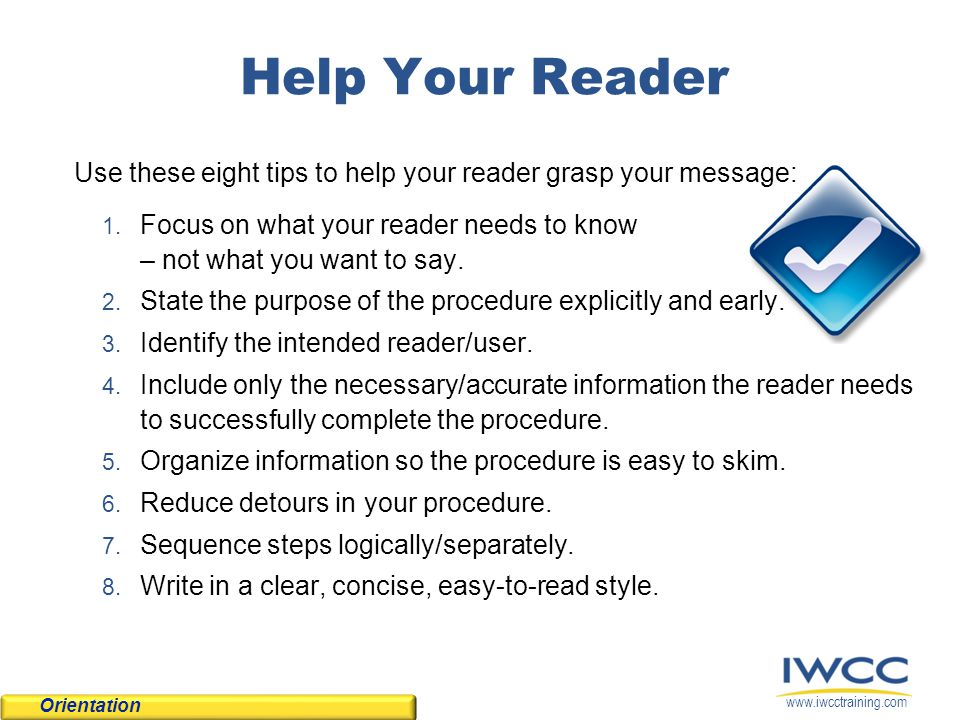 Help Your Reader Use these eight tips to help your reader grasp your message: Focus on what your reader needs to know – not what you want to say.