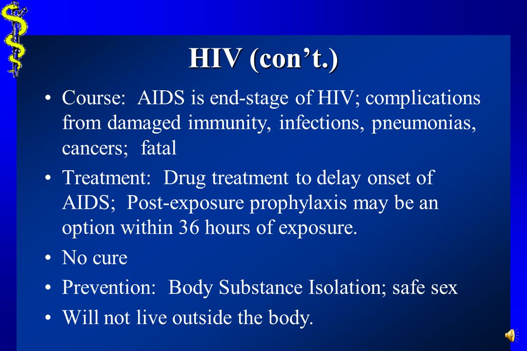 HIV (con't.) Course: AIDS is end-stage of HIV; complications from damaged immunity, infections, pneumonias, cancers; fatal.