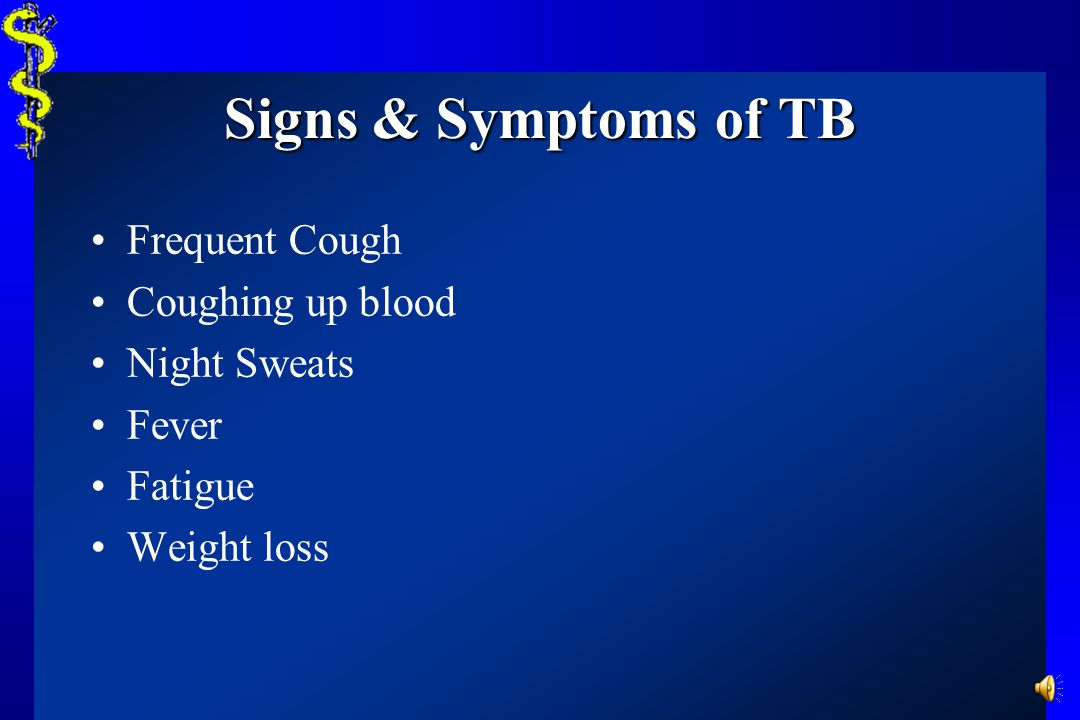 Signs & Symptoms of TB Frequent Cough Coughing up blood Night Sweats