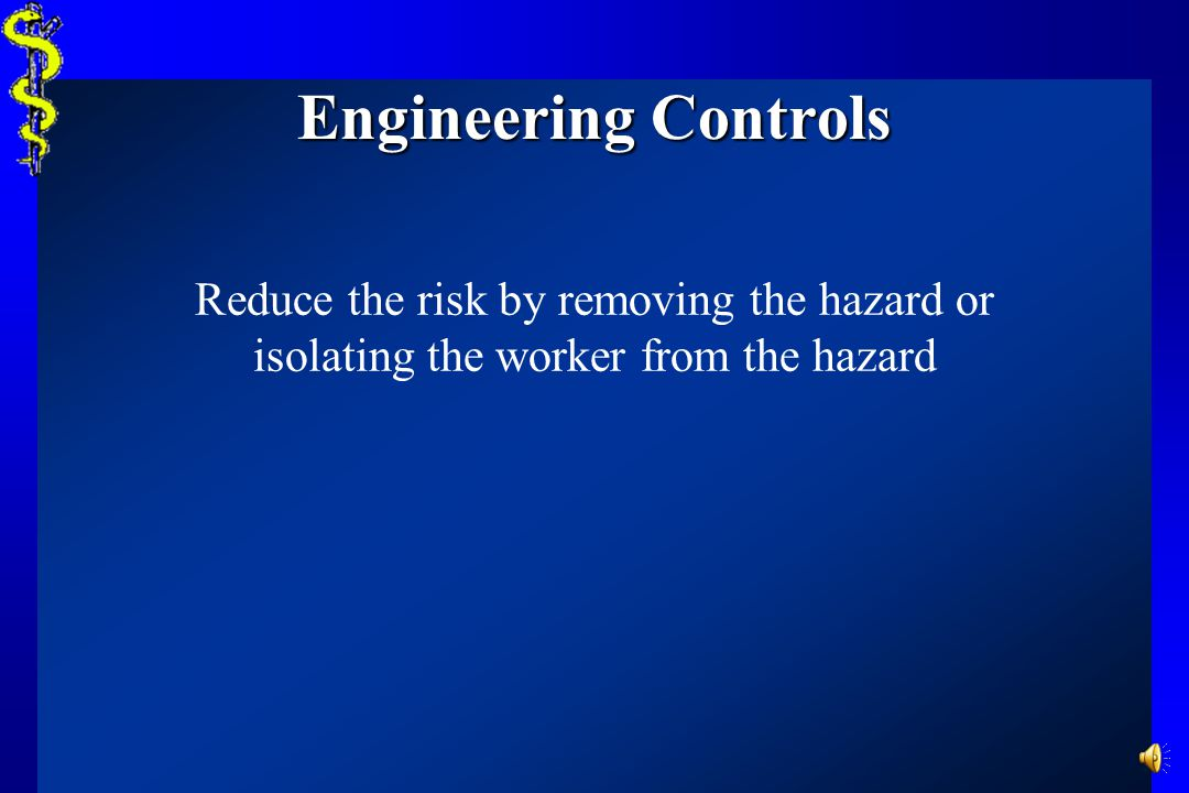 Engineering Controls Reduce the risk by removing the hazard or isolating the worker from the hazard