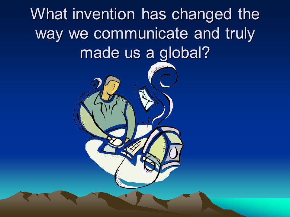 What invention has changed the way we communicate and truly made us a global