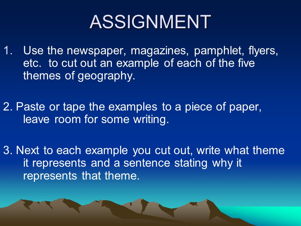 ASSIGNMENT Use the newspaper, magazines, pamphlet, flyers, etc. to cut out an example of each of the five themes of geography.