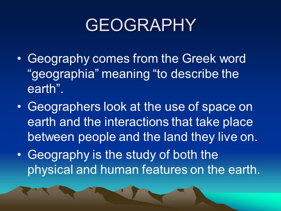 GEOGRAPHY Geography comes from the Greek word geographia meaning to describe the earth .