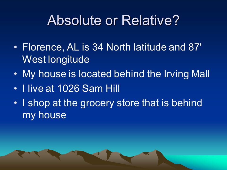 Absolute or Relative Florence, AL is 34 North latitude and 87 West longitude. My house is located behind the Irving Mall.