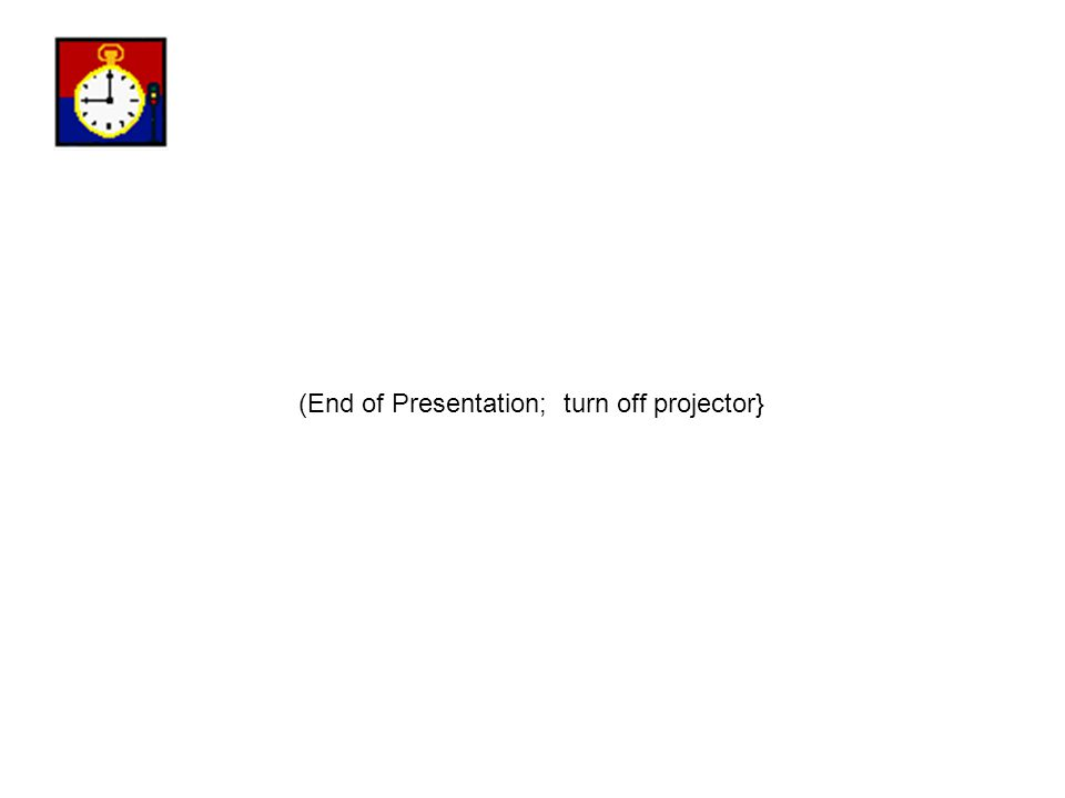 (End of Presentation; turn off projector}