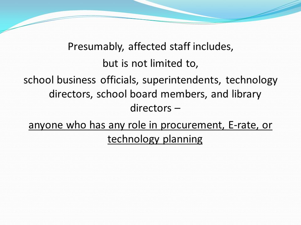 Presumably, affected staff includes, but is not limited to, school business officials, superintendents, technology directors, school board members, and library directors – anyone who has any role in procurement, E-rate, or technology planning