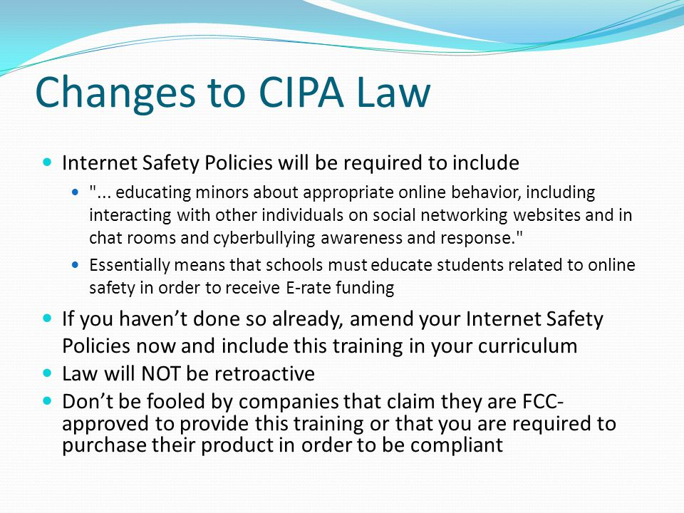 Changes to CIPA Law Internet Safety Policies will be required to include.