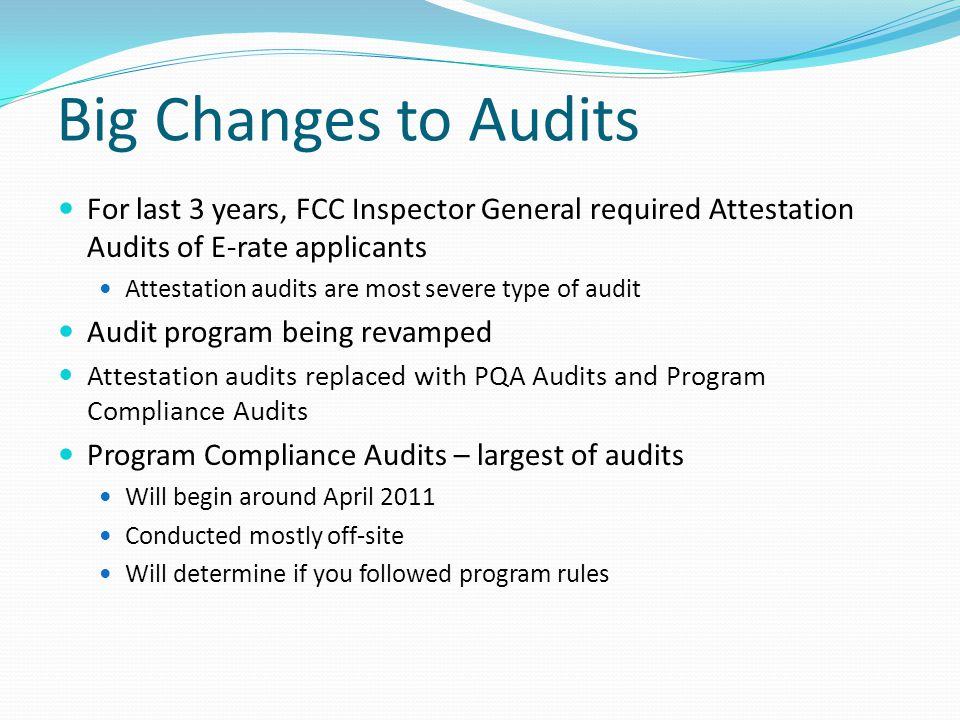 Big Changes to Audits For last 3 years, FCC Inspector General required Attestation Audits of E-rate applicants.