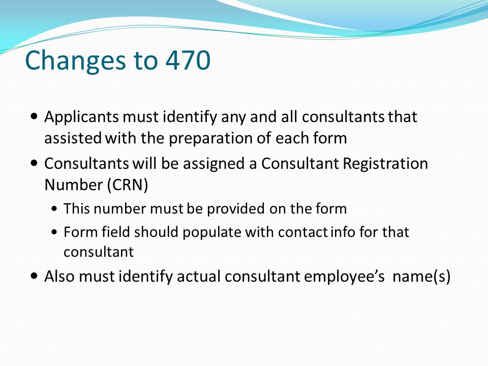 Changes to 470 Applicants must identify any and all consultants that assisted with the preparation of each form.