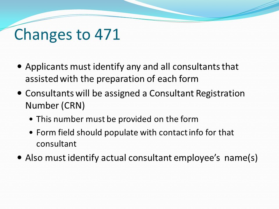 Changes to 471 Applicants must identify any and all consultants that assisted with the preparation of each form.