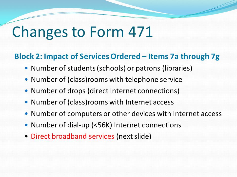 Changes to Form 471 Block 2: Impact of Services Ordered – Items 7a through 7g. Number of students (schools) or patrons (libraries)