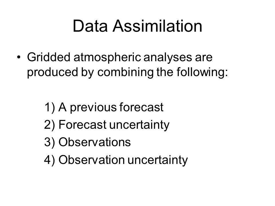 Data Assimilation Gridded atmospheric analyses are produced by combining the following: 1) A previous forecast.