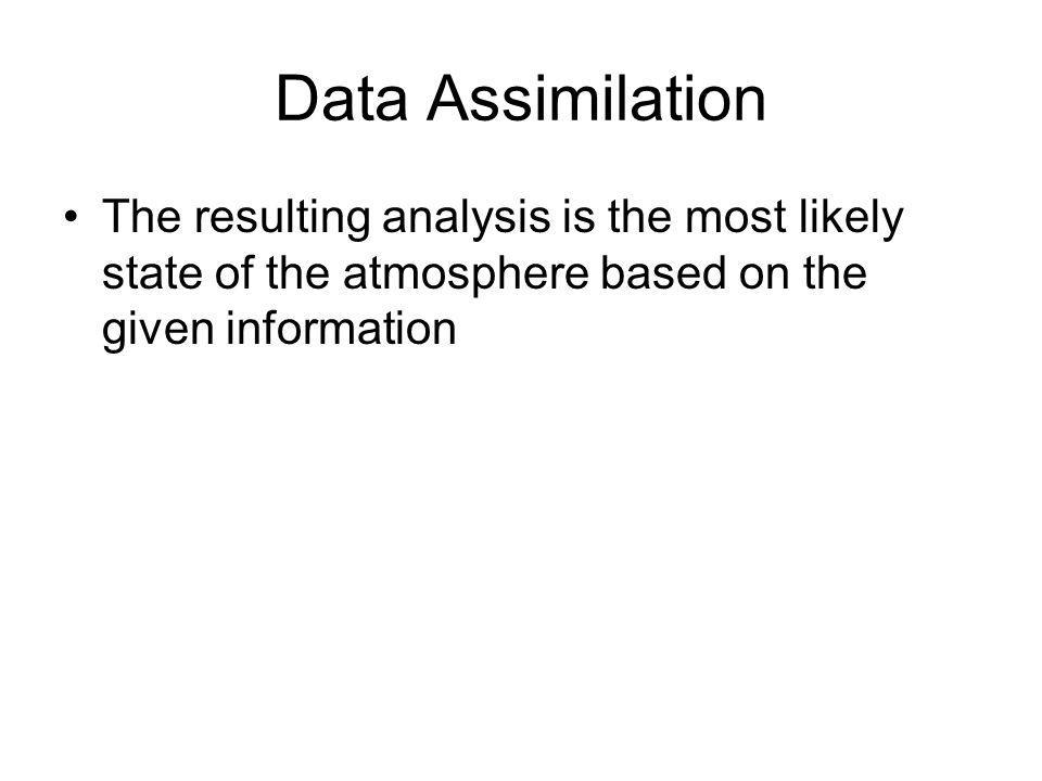 Data Assimilation The resulting analysis is the most likely state of the atmosphere based on the given information.