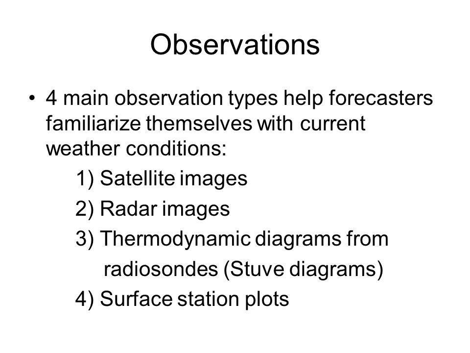 Observations 4 main observation types help forecasters familiarize themselves with current weather conditions: