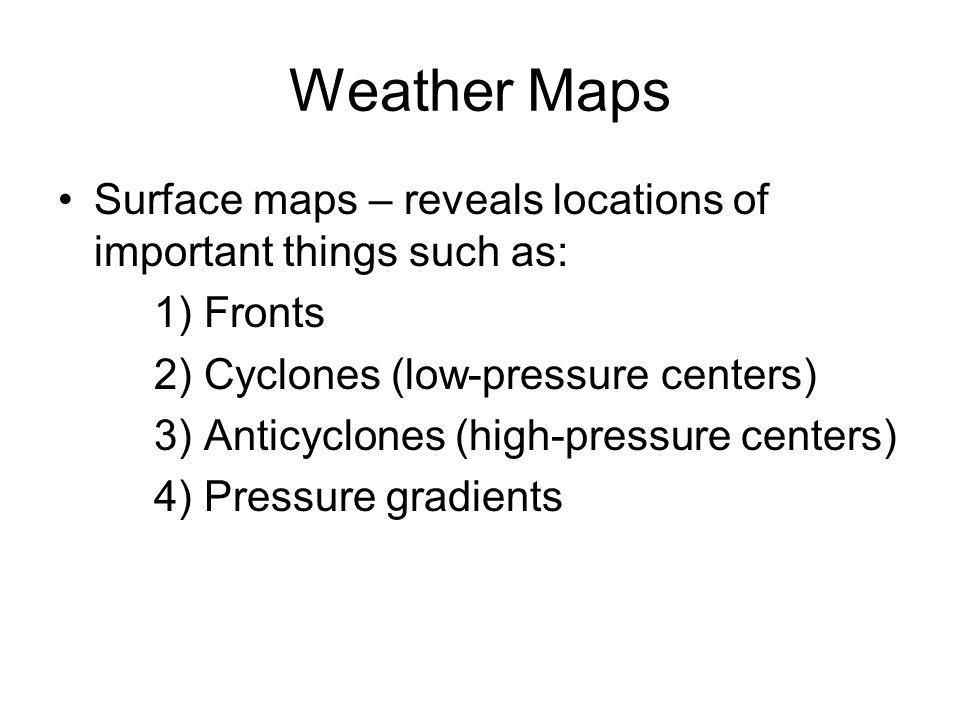 Weather Maps Surface maps – reveals locations of important things such as: 1) Fronts. 2) Cyclones (low-pressure centers)