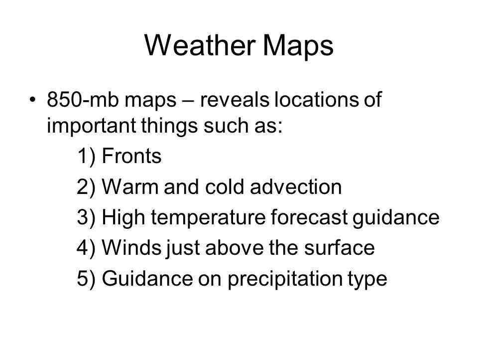 Weather Maps 850-mb maps – reveals locations of important things such as: 1) Fronts. 2) Warm and cold advection.