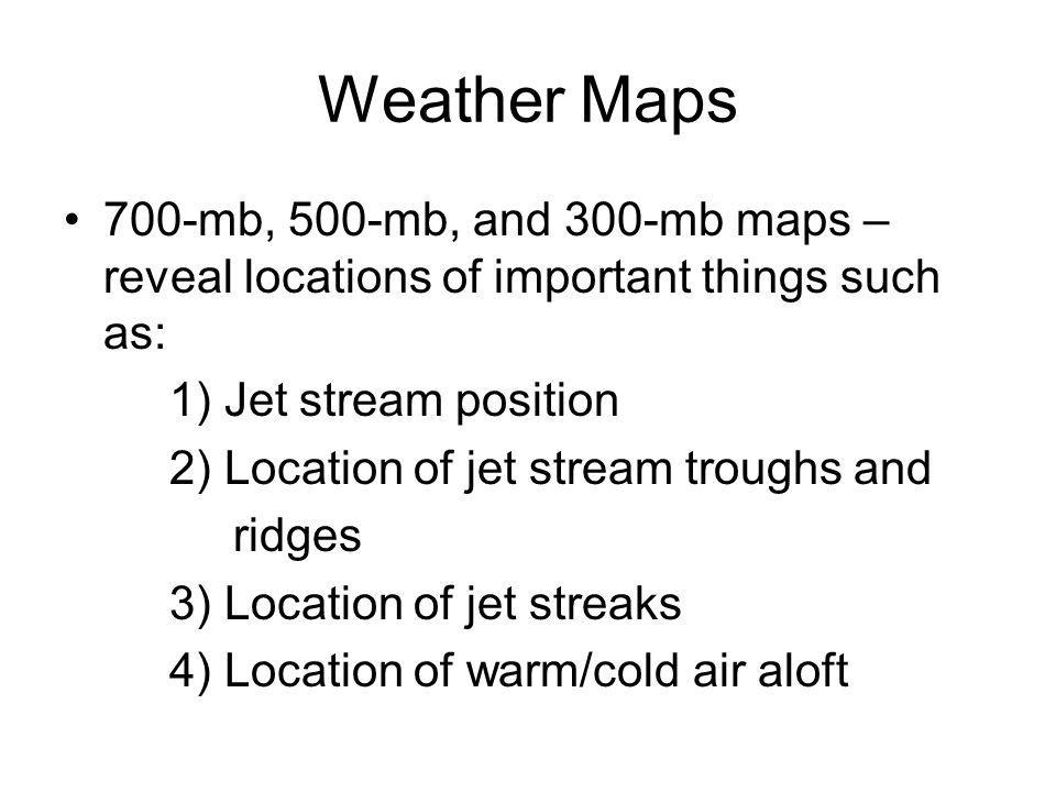 Weather Maps 700-mb, 500-mb, and 300-mb maps – reveal locations of important things such as: 1) Jet stream position.