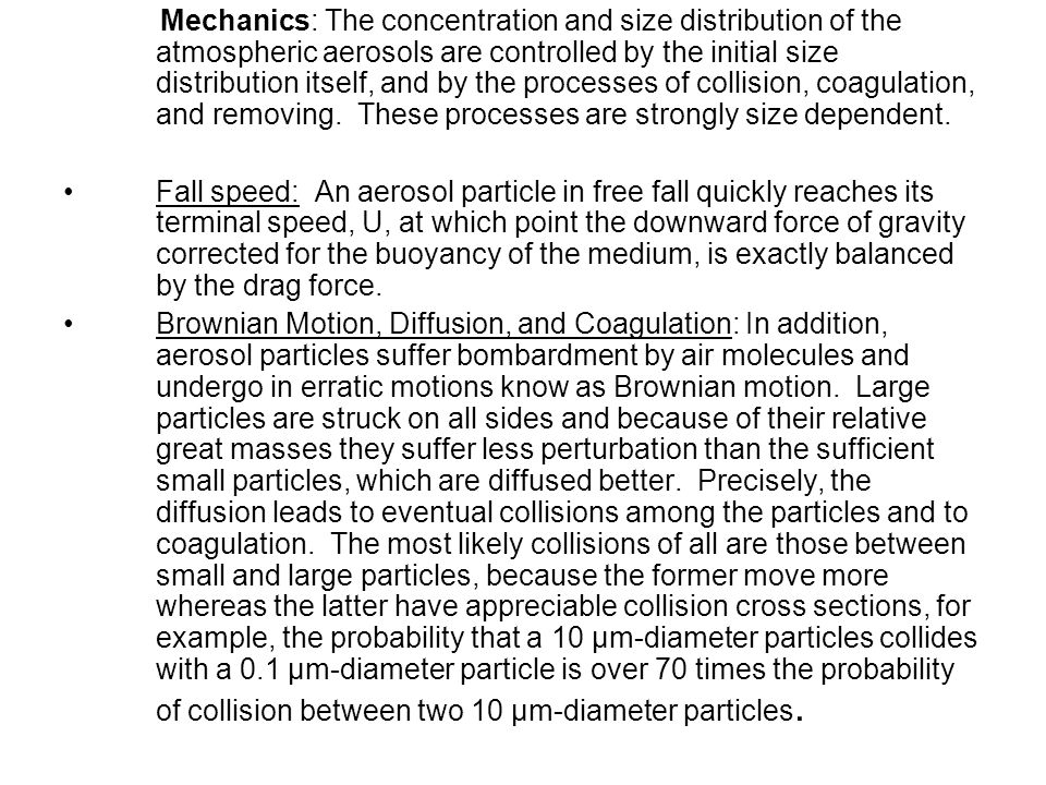 Mechanics: The concentration and size distribution of the atmospheric aerosols are controlled by the initial size distribution itself, and by the processes of collision, coagulation, and removing. These processes are strongly size dependent.