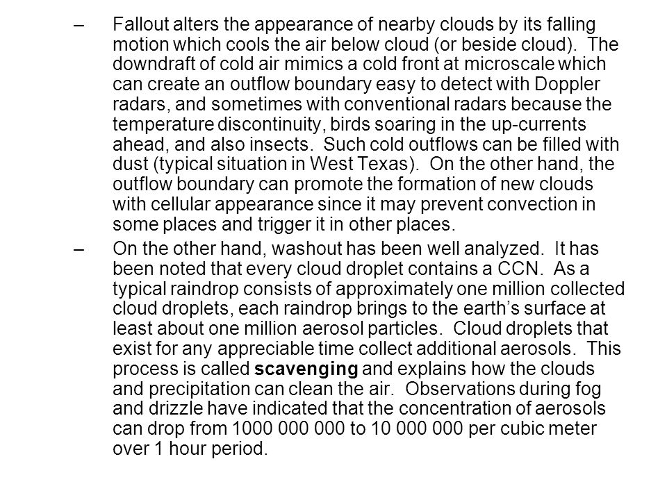 Fallout alters the appearance of nearby clouds by its falling motion which cools the air below cloud (or beside cloud). The downdraft of cold air mimics a cold front at microscale which can create an outflow boundary easy to detect with Doppler radars, and sometimes with conventional radars because the temperature discontinuity, birds soaring in the up-currents ahead, and also insects. Such cold outflows can be filled with dust (typical situation in West Texas). On the other hand, the outflow boundary can promote the formation of new clouds with cellular appearance since it may prevent convection in some places and trigger it in other places.