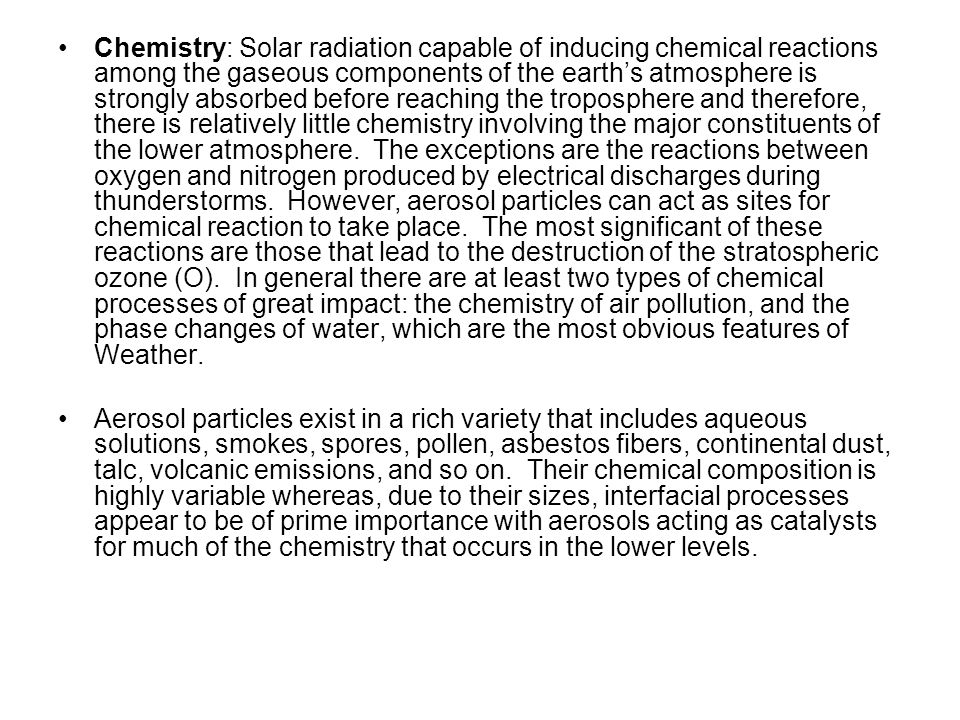 Chemistry: Solar radiation capable of inducing chemical reactions among the gaseous components of the earth's atmosphere is strongly absorbed before reaching the troposphere and therefore, there is relatively little chemistry involving the major constituents of the lower atmosphere. The exceptions are the reactions between oxygen and nitrogen produced by electrical discharges during thunderstorms. However, aerosol particles can act as sites for chemical reaction to take place. The most significant of these reactions are those that lead to the destruction of the stratospheric ozone (O). In general there are at least two types of chemical processes of great impact: the chemistry of air pollution, and the phase changes of water, which are the most obvious features of Weather.