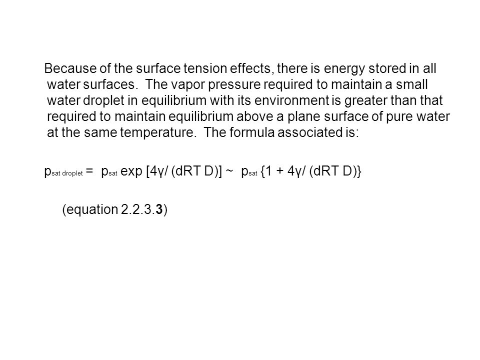 Because of the surface tension effects, there is energy stored in all water surfaces. The vapor pressure required to maintain a small water droplet in equilibrium with its environment is greater than that required to maintain equilibrium above a plane surface of pure water at the same temperature. The formula associated is: