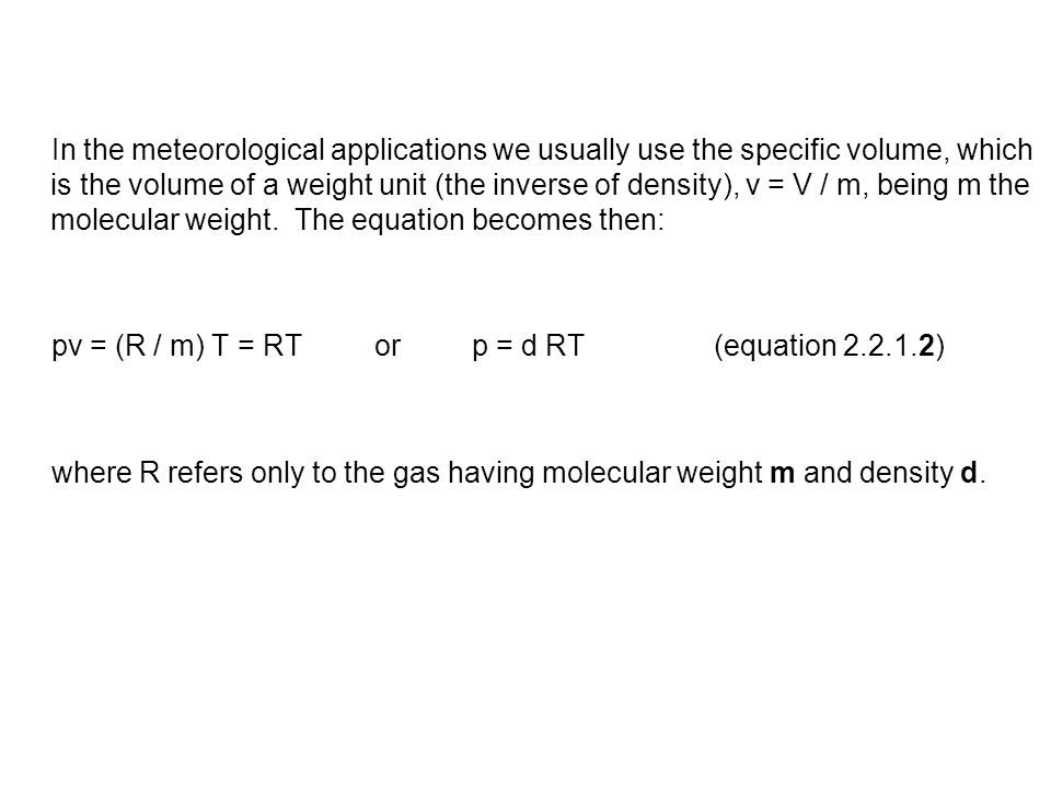 In the meteorological applications we usually use the specific volume, which is the volume of a weight unit (the inverse of density), v = V / m, being m the molecular weight. The equation becomes then: