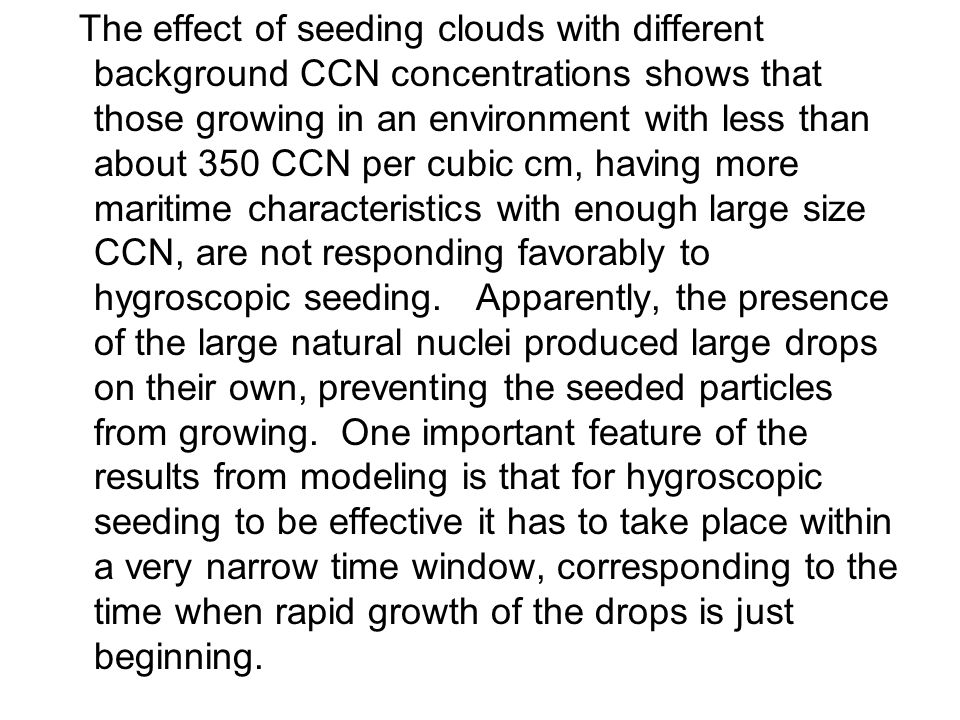 The effect of seeding clouds with different background CCN concentrations shows that those growing in an environment with less than about 350 CCN per cubic cm, having more maritime characteristics with enough large size CCN, are not responding favorably to hygroscopic seeding.