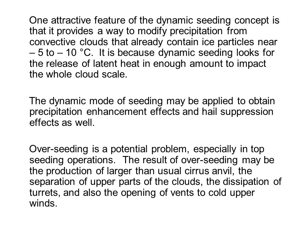 One attractive feature of the dynamic seeding concept is that it provides a way to modify precipitation from convective clouds that already contain ice particles near – 5 to – 10 °C. It is because dynamic seeding looks for the release of latent heat in enough amount to impact the whole cloud scale.