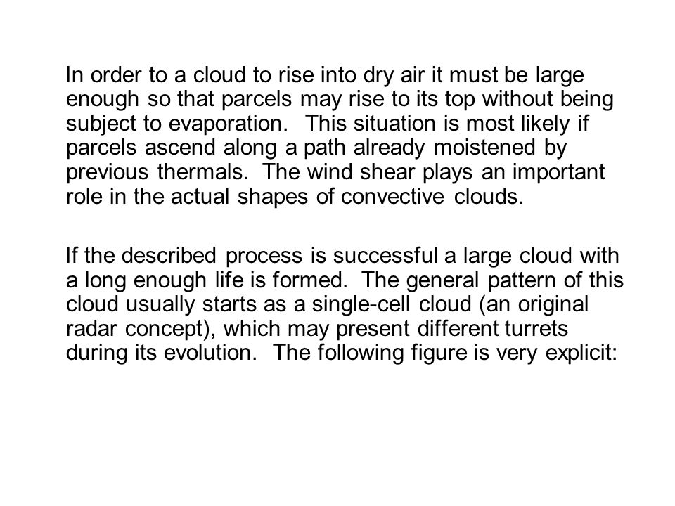 In order to a cloud to rise into dry air it must be large enough so that parcels may rise to its top without being subject to evaporation. This situation is most likely if parcels ascend along a path already moistened by previous thermals. The wind shear plays an important role in the actual shapes of convective clouds.