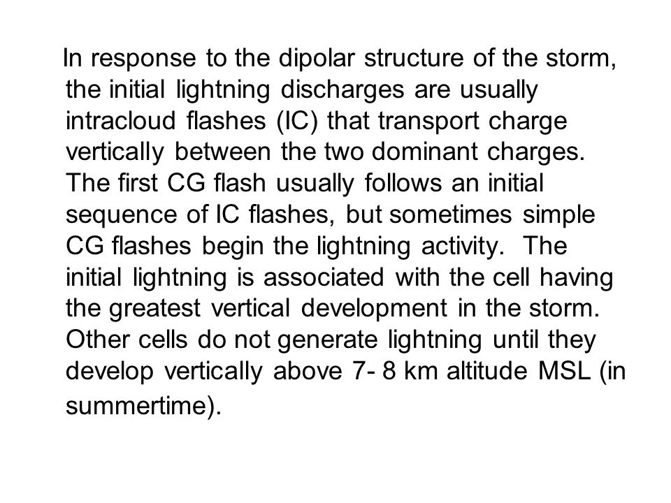 In response to the dipolar structure of the storm, the initial lightning discharges are usually intracloud flashes (IC) that transport charge vertically between the two dominant charges.