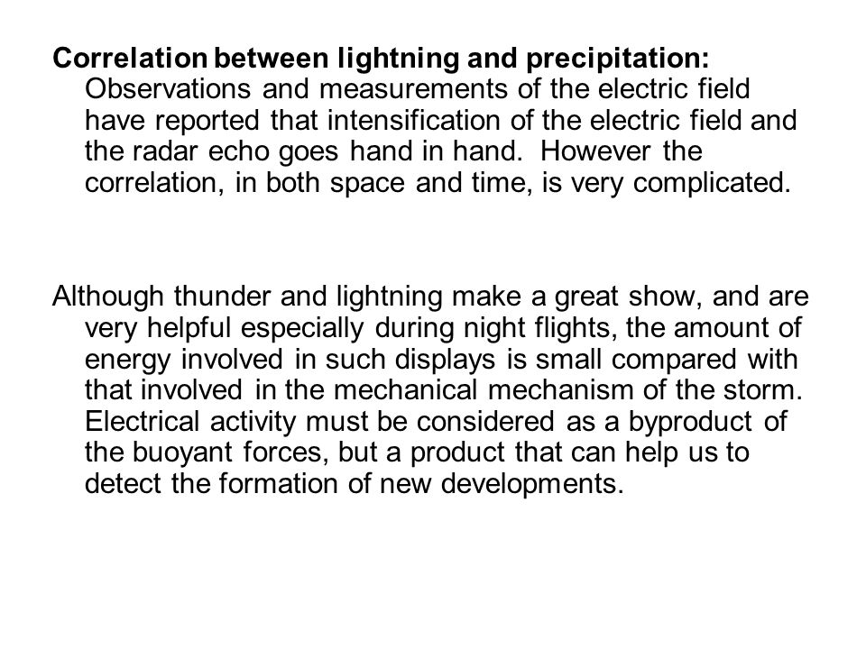 Correlation between lightning and precipitation: Observations and measurements of the electric field have reported that intensification of the electric field and the radar echo goes hand in hand. However the correlation, in both space and time, is very complicated.