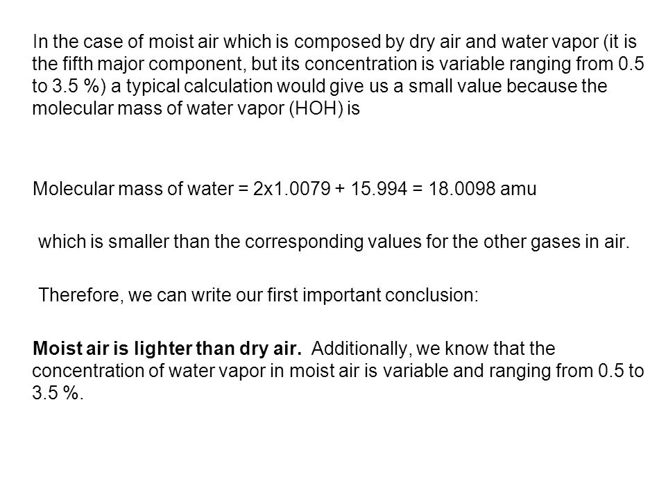 In the case of moist air which is composed by dry air and water vapor (it is the fifth major component, but its concentration is variable ranging from 0.5 to 3.5 %) a typical calculation would give us a small value because the molecular mass of water vapor (HOH) is