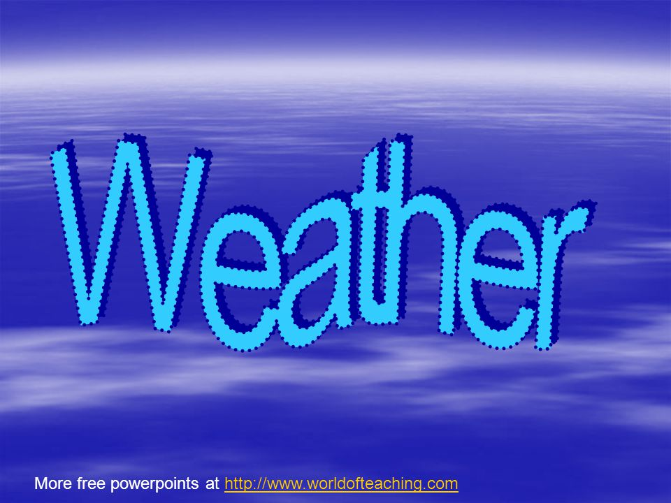 Weather More free powerpoints at http://www.worldofteaching.com