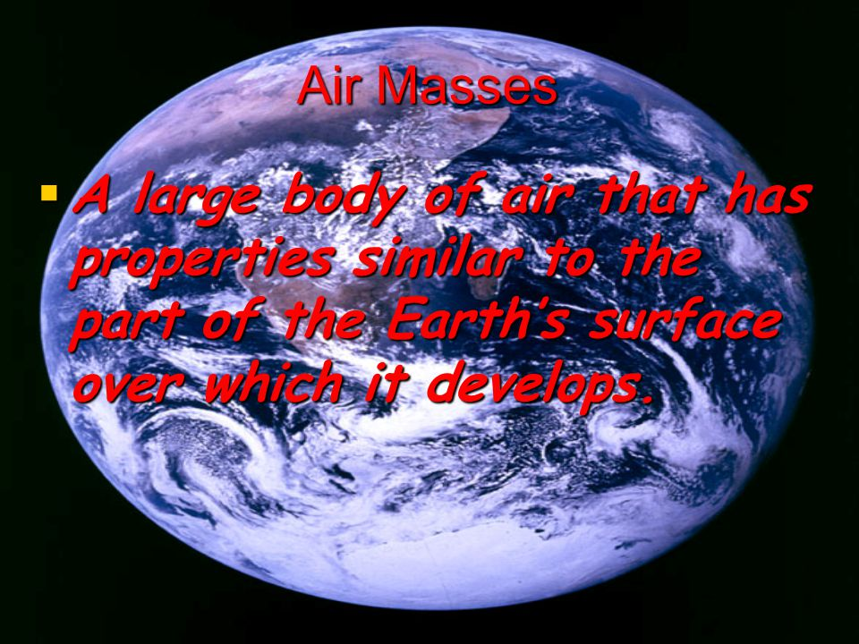 Air Masses A large body of air that has properties similar to the part of the Earth's surface over which it develops.