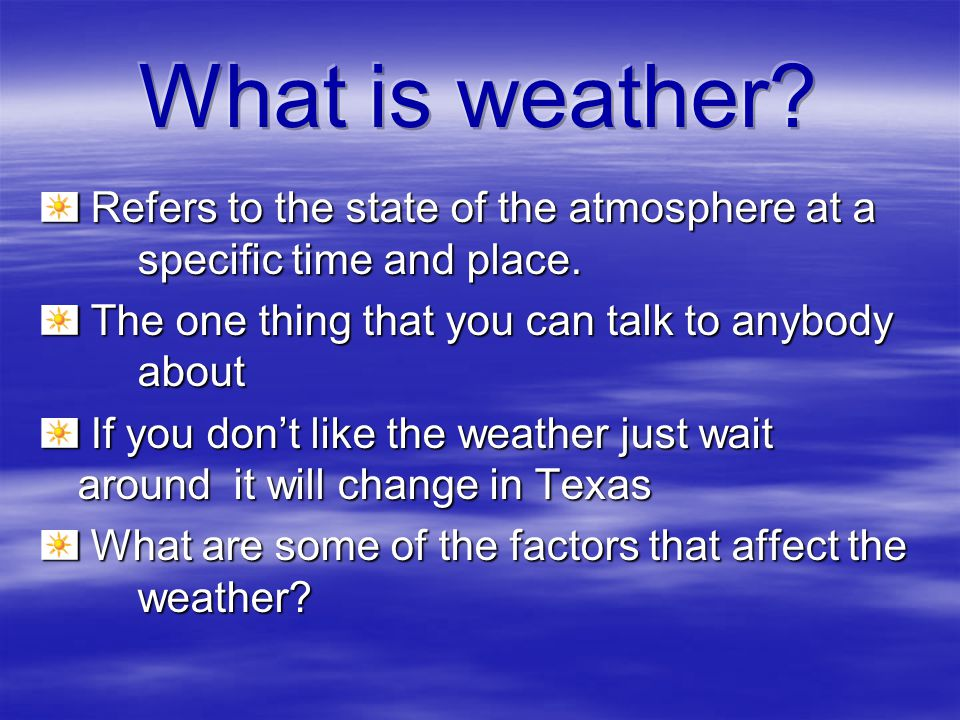 What is weather Refers to the state of the atmosphere at a specific time and place. The one thing that you can talk to anybody about.