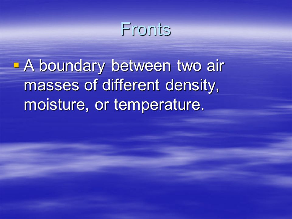 Fronts A boundary between two air masses of different density, moisture, or temperature.