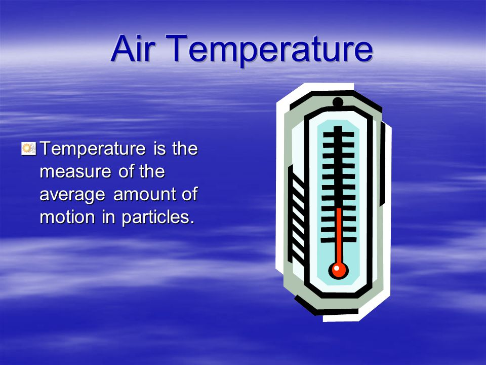 Air Temperature Temperature is the measure of the average amount of motion in particles.