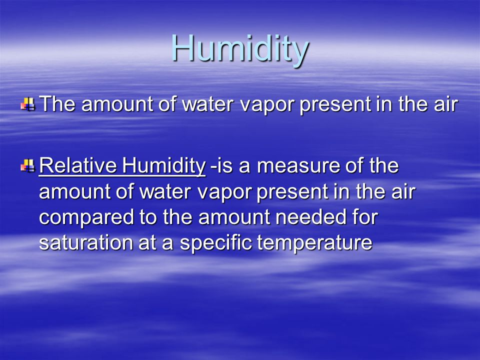 Humidity The amount of water vapor present in the air