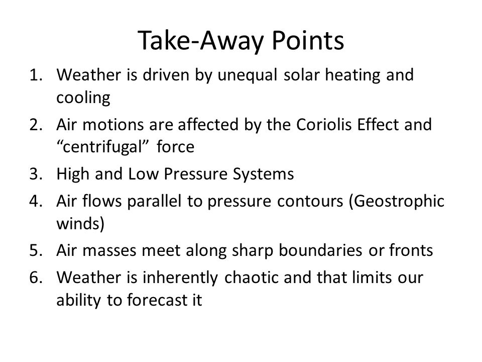 Take-Away Points Weather is driven by unequal solar heating and cooling. Air motions are affected by the Coriolis Effect and centrifugal force.