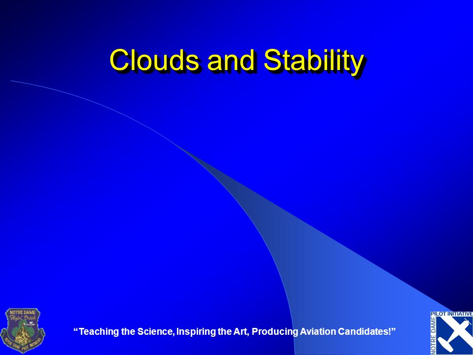 Clouds and Stability Teaching the Science, Inspiring the Art, Producing Aviation Candidates!