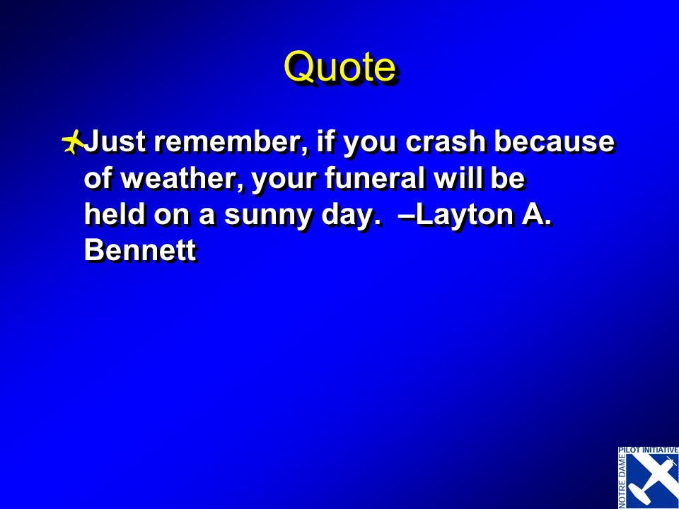 Quote Just remember, if you crash because of weather, your funeral will be held on a sunny day. –Layton A. Bennett.