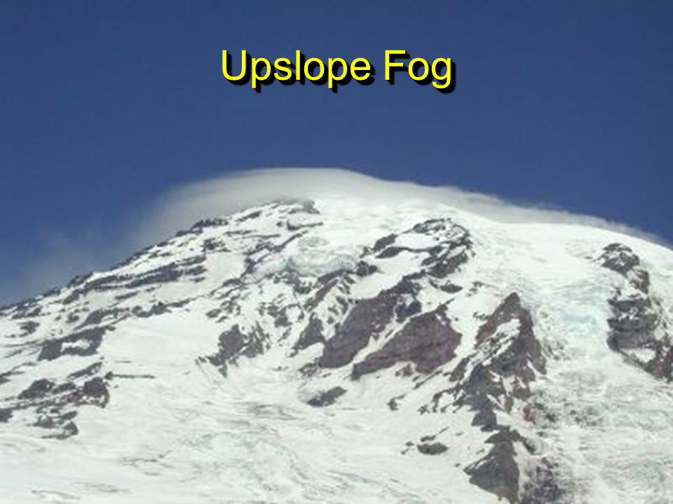 Upslope Fog Orographic Fog = Why mountains are often in clouds, air gets squeezed and moisture condenses.