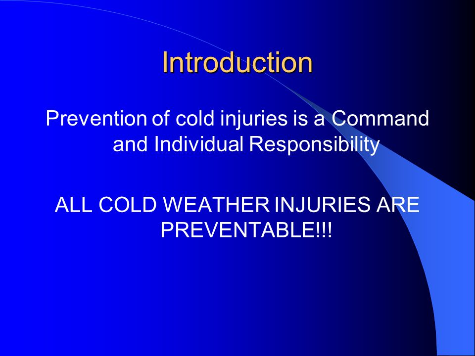 Introduction Prevention of cold injuries is a Command and Individual Responsibility. ALL COLD WEATHER INJURIES ARE PREVENTABLE!!!