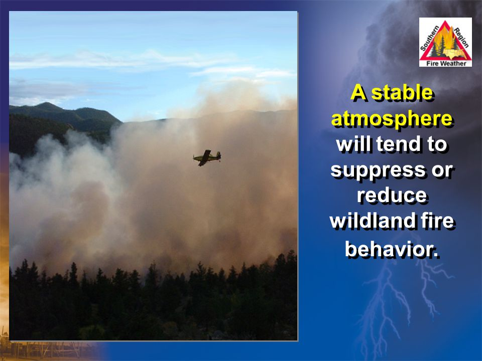 A stable atmosphere will tend to suppress or reduce wildland fire behavior.