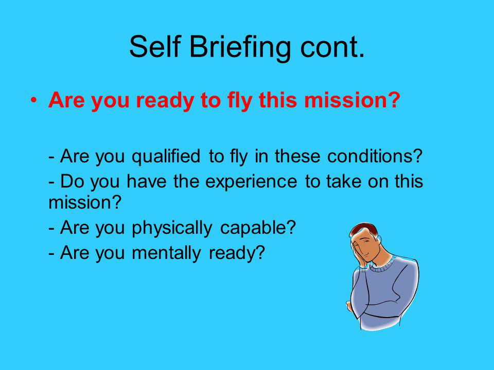 Self Briefing cont. Are you ready to fly this mission