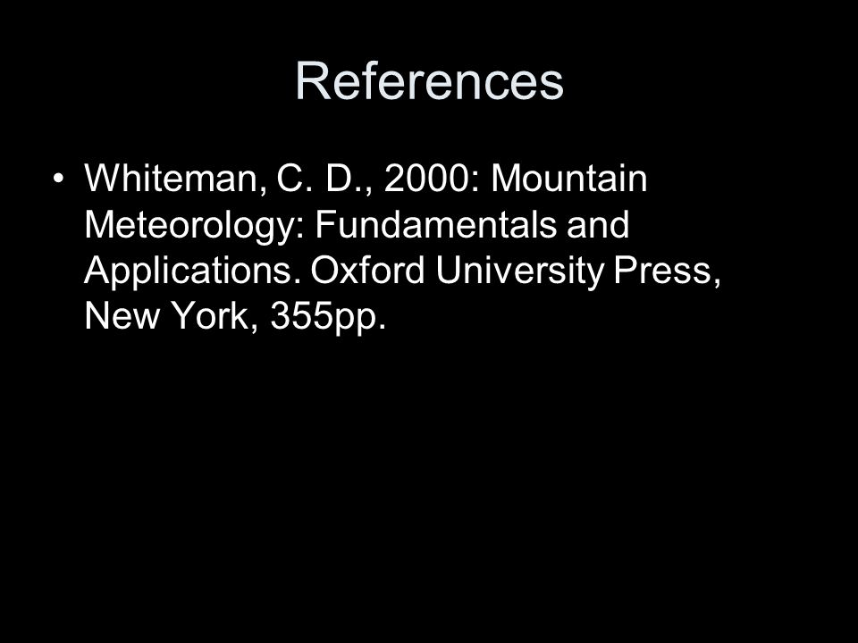 References Whiteman, C. D., 2000: Mountain Meteorology: Fundamentals and Applications.